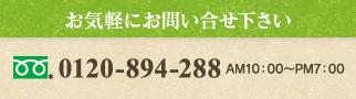 お気軽にお問い合せ下さい 0120-894-288 AM10:00~PM7:00